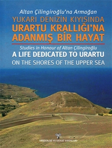 Altan Çilingiroğlu'na Armağan /Yukarı Denizin Kıyısına Urartu Krallığı'na Adanmış Bir Hayat - Studies in Honour of Altan Çilingiroğlu a Life Dedicated to Urartu on the shores Of The Upper Sea