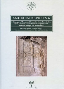 Amorium Reports 5 - A Catalogue of Roman and Byzantine Stone Inscriptions from Amorium and Its Territory, Together with Graffiti, Stamps, and Miscellanea