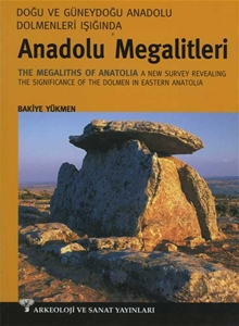 Doğu ve Güneydoğu Dolmenleri Işığında Anadolu Megalitleri - The Megaliths of Anatolia A new Survey Revealing The Significance of The Dolmen in Eastern Anatolia