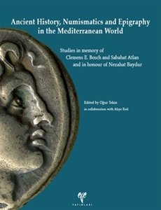 Ancient History, Numaismatics and Epigraphy in the Mediterranean World  Studies in memory of Clemens E. Bosch and Sabahat Atlan and in honour of nezahat Baydur