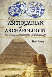 From Antiquarian to Archaeologist-The History and Philosophy of Archaeology