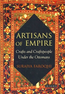 Artisans Of Empire Craft and Craftspeople Under the Ottomans