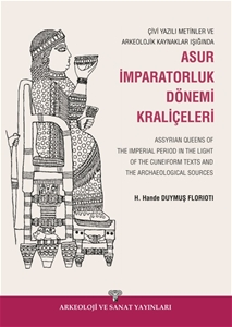Çivi Yazılı Metinler ve Arkeolojik Kaynaklar Işığında Asur İmparatorluk Dönemi Kraliçeleri / Assyrian Queens of The Imperial Period in the Light of the Cuneiform Texts and the Archaeological Sources