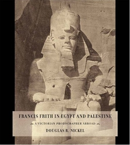 Francis Frith in Egypt and Palestine: A Victorian Photographer Abroad