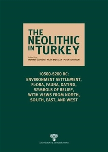 The Neolithic in Turkey 10500-5200 BC Environment, Settlement, Flora, Fauna, Dating, Symbols of Belief, with views from North, South, East and West