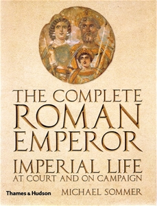 The Complete Roman Emperor Imperial Life -  at Court and on Campaign