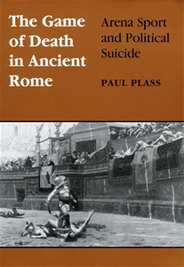 Game of Death in Ancient Rome: Arena Sport and Political Suicide