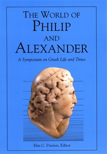 The World of Philip and Alexander A Symposium on Greek Life and Times