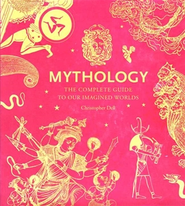 Mythology The Complete Guide to Our Imagined Worlds