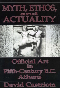 Myth, Ethos, and Actuality: Official Art in Fifth Century B.C. Athens