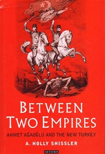 Between Two Empires - Ahmet Ağaoğlu and The New Turkey