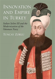 Innovation and Empire: Sultan Selim III and the Modernisation of the Ottoman Navy