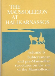 The Maussolleion At Halikarnassos Volume 6 Subterranean and pre-Maussallan structures on the site of the Maussolleion