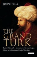 The Grand Turk: Sultan Mehmet II - Conqueror of Constantinople, Master of an Empire and Lord of Two Seas